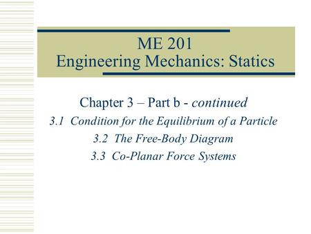 ME 201 Engineering Mechanics: Statics Chapter 3 – Part b - continued 3.1 Condition for the Equilibrium of a Particle 3.2 The Free-Body Diagram 3.3 Co-Planar.