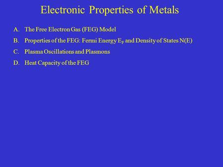 Electronic Properties of Metals A.The Free Electron Gas (FEG) Model B.Properties of the FEG: Fermi Energy E F and Density of States N(E) C.Plasma Oscillations.