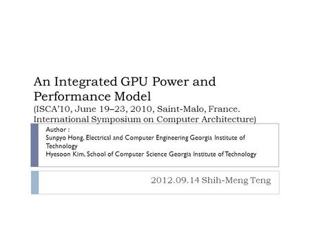 An Integrated GPU Power and Performance Model (ISCA'10, June 19–23, 2010, Saint-Malo, France. International Symposium on Computer Architecture) 2012.09.14.