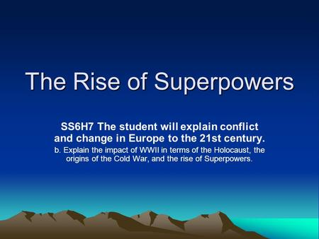 The Rise of Superpowers SS6H7 The student will explain conflict and change in Europe to the 21st century. b. Explain the impact of WWII in terms of the.