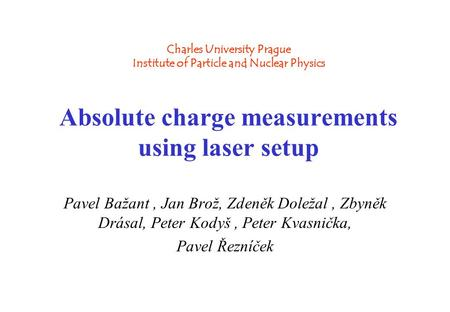 Charles University Prague Charles University Prague Institute of Particle and Nuclear Physics Absolute charge measurements using laser setup Pavel Bažant,