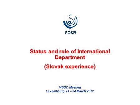 Status and role of International Department (Slovak experience) MGSC Meeting Luxembourg 23 – 24 March 2012 SOSR.