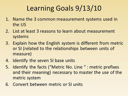 Learning Goals 9/13/10 1.Name the 3 common measurement systems used in the US 2.List at least 3 reasons to learn about measurement systems 3.Explain how.
