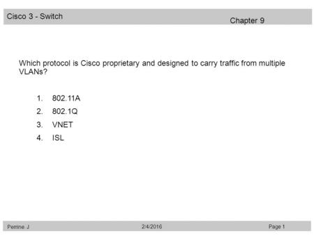 Cisco 3 - Switch Perrine. J Page 12/4/2016 Chapter 9 Which protocol is Cisco proprietary and designed to carry traffic from multiple VLANs? 1.802.11A 2.802.1Q.