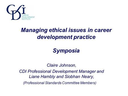 Managing ethical issues in career development practice Symposia Claire Johnson, CDI Professional Development Manager and Liane Hambly and Siobhan Neary,