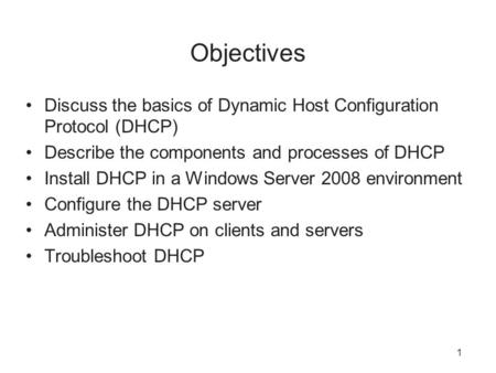 1 Objectives Discuss the basics of Dynamic Host Configuration Protocol (DHCP) Describe the components and processes of DHCP Install DHCP in a Windows Server.