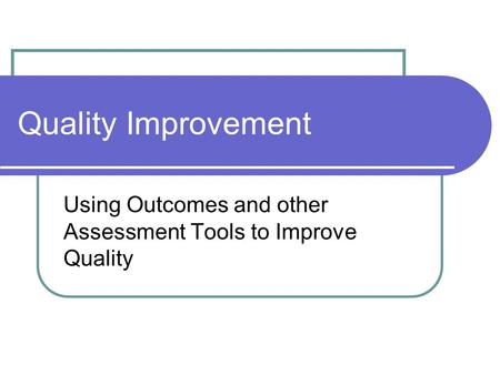Using Outcomes and other Assessment Tools to Improve Quality Quality Improvement.