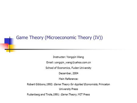Game Theory (Microeconomic Theory (IV)) Instructor: Yongqin Wang   School of Economics, Fudan University December, 2004.