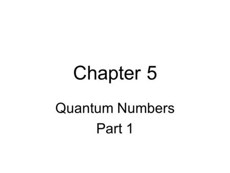 "Chapter 5 Quantum Numbers Part 1. Quantum Numbers There are four quantum numbers that describe the properties of an electron and the ""orbital"" that it."