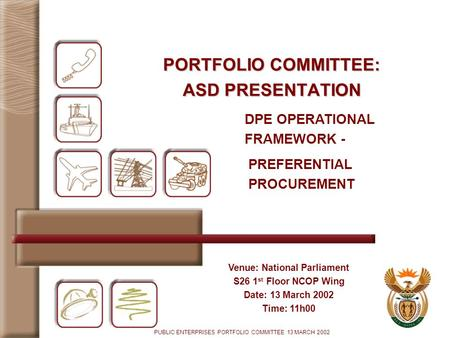 PUBLIC ENTERPRISES PORTFOLIO COMMITTEE 13 MARCH 2002 PORTFOLIO COMMITTEE: ASD PRESENTATION Venue: National Parliament S26 1 st Floor NCOP Wing Date: 13.
