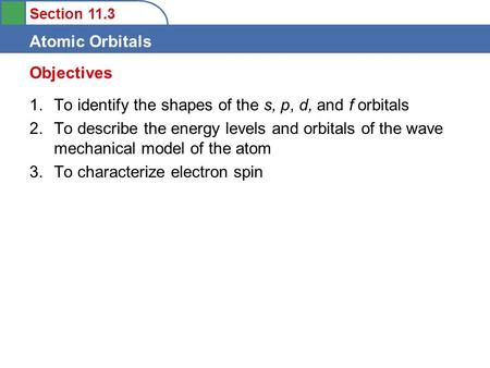 Section 11.3 Atomic Orbitals 1.To identify the shapes of the s, p, d, and f orbitals 2.To describe the energy levels and orbitals of the wave mechanical.