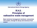 International Atomic Energy Agency IX.4.2. Principles of radioactive waste management Basic technical management solutions: concentrate and contain, storage.