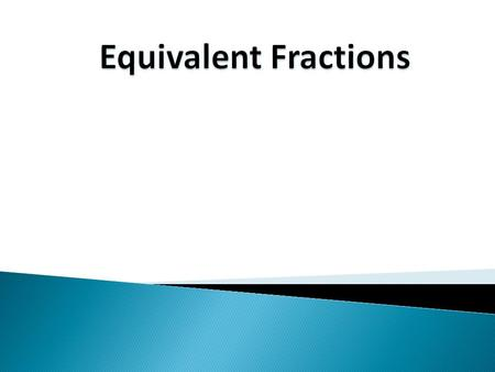 Definitions: Equivalent Fractions – Are fractions that represent the same value. For example, and are equivalent fractions. Simplest Form – A fraction.