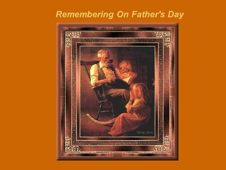 Remembering On Father's Day There are those whose Fathers are still with them There are those whose Fathers have passed on This poem is written in memory.