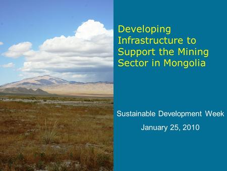 Developing Infrastructure to Support the Mining Sector in Mongolia Sustainable Development Week January 25, 2010.