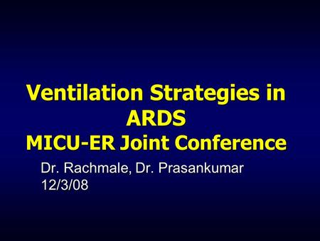 Ventilation Strategies in ARDS MICU-ER Joint Conference Dr. Rachmale, Dr. Prasankumar 12/3/08.