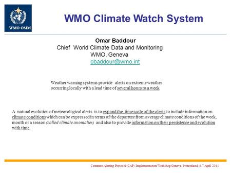Omar Baddour Chief World Climate Data and Monitoring WMO, Geneva WMO Climate Watch System Common Alerting Protocol (CAP) Implementation.