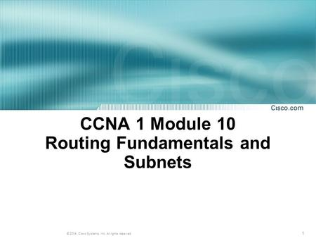 1 © 2004, Cisco Systems, Inc. All rights reserved. CCNA 1 Module 10 Routing Fundamentals and Subnets.