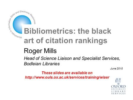 Bibliometrics: the black art of citation rankings Roger Mills Head of Science Liaison and Specialist Services, Bodleian Libraries June 2010 These slides.