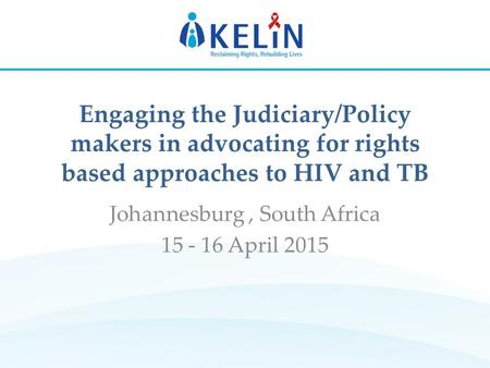 Engaging the Judiciary/Policy makers in advocating for rights based approaches to HIV and TB Johannesburg, South Africa 15 - 16 April 2015.