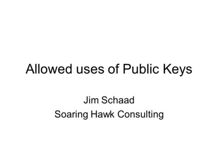 Allowed uses of Public Keys Jim Schaad Soaring Hawk Consulting.