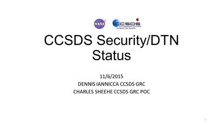 CCSDS Security/DTN Status 11/6/2015 DENNIS IANNICCA CCSDS GRC CHARLES SHEEHE CCSDS GRC POC 1.