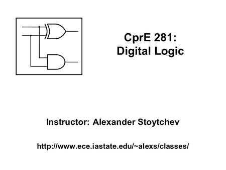 Instructor: Alexander Stoytchev  CprE 281: Digital Logic.