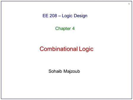 1 Combinational Logic EE 208 – Logic Design Chapter 4 Sohaib Majzoub.