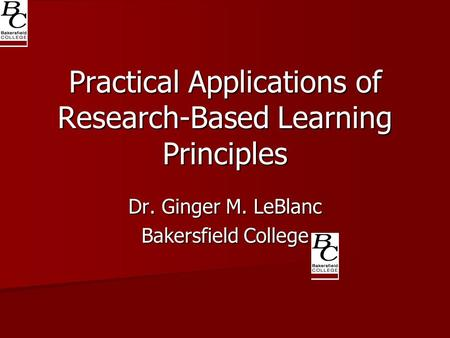 Practical Applications of Research-Based Learning Principles Dr. Ginger M. LeBlanc Bakersfield College.