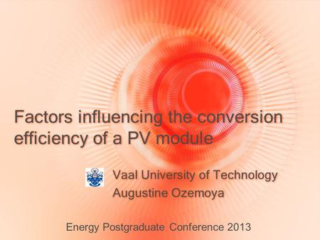Factors influencing the conversion efficiency of a PV module Vaal University of Technology Augustine Ozemoya Vaal University of Technology Augustine Ozemoya.