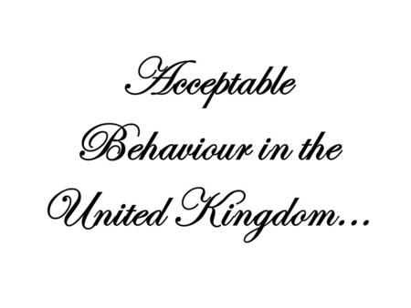 Acceptable Behaviour in the United Kingdom.... What do you think British people are like? The English are said to be reserved in manners, dress and speech.