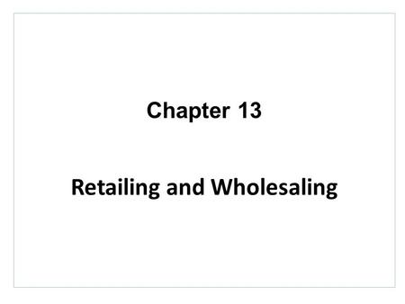 Chapter 13 Retailing and Wholesaling. Topics to Cover Wholesaling.