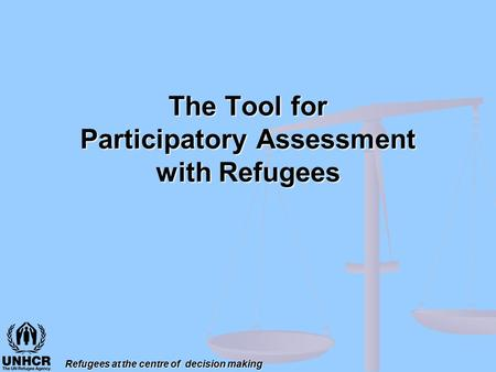The Tool for Participatory Assessment with Refugees Refugees at the centre of decision making.