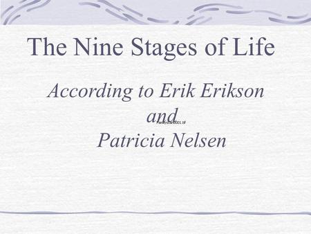 The Nine Stages of Life According to Erik Erikson and Patricia Nelsen.