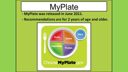 MyPlate - MyPlate was released in June 2011. - Recommendations are for 2 years of age and older.