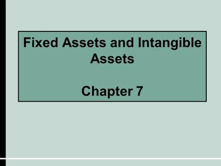 Fixed Assets and Intangible Assets Chapter 7. Characteristics of Fixed Assets  They exist physically and thus are tangible assets.  The are owned and.