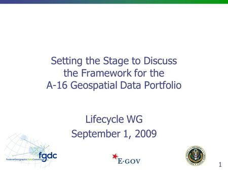 1 Setting the Stage to Discuss the Framework for the A-16 Geospatial Data Portfolio Lifecycle WG September 1, 2009.