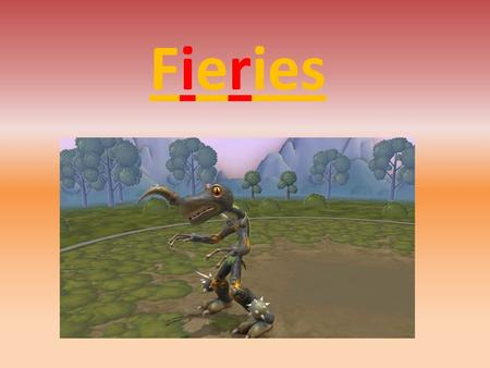 Fieries. Fiery lives beside a volcano. Which means he is camouflaged because of the colour of there skin.