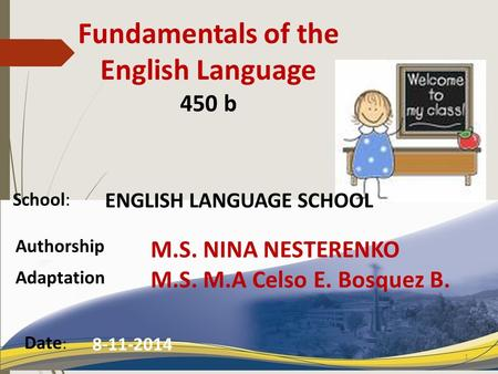 School: Authorship Date : 8-11-2014 1 Fundamentals of the English Language 450 b ENGLISH LANGUAGE SCHOOL M.S. NINA NESTERENKO M.S. M.A Celso E. Bosquez.