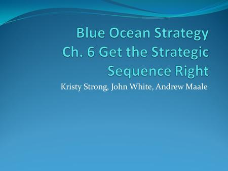 Kristy Strong, John White, Andrew Maale. The Right Strategic Sequence Buyer Utility: Is there a compelling reason for people to buy it? Park the idea.