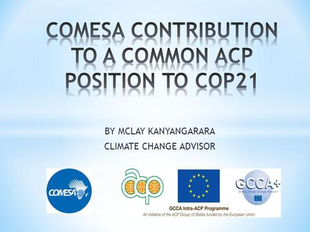 BY MCLAY KANYANGARARA CLIMATE CHANGE ADVISOR. COMESA-SADC-EAC Tripartite Climate Change Programme  The Programme is supporting Member states to contribute.