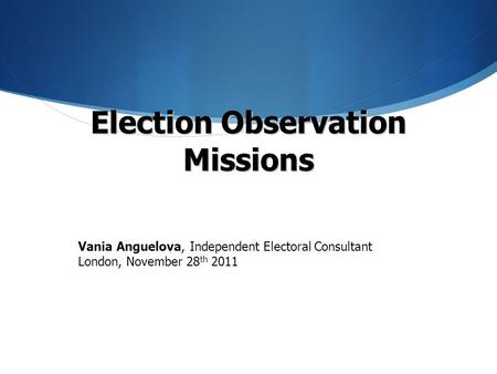 Election Observation Missions Vania Anguelova, Independent Electoral Consultant London, November 28 th 2011.