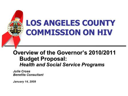 LOS ANGELES COUNTY COMMISSION ON HIV Overview of the Governor's 2010/2011 Budget Proposal: Health and Social Service Programs Julie Cross Benefits Consultant.