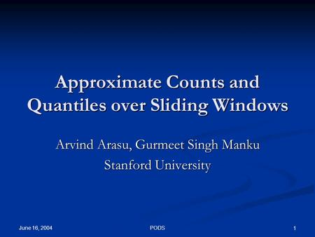 June 16, 2004 PODS 1 Approximate Counts and Quantiles over Sliding Windows Arvind Arasu, Gurmeet Singh Manku Stanford University.