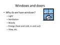 Windows and doors Why do we have windows? – Light – Ventilation – Beauty – Energy (heat and cold, in and out) – View, etc.