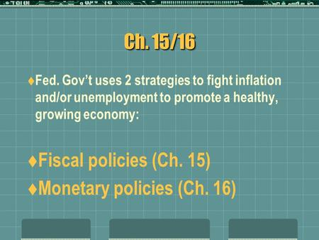 Ch. 15/16  Fed. Gov't uses 2 strategies to fight inflation and/or unemployment to promote a healthy, growing economy:  Fiscal policies (Ch. 15)  Monetary.