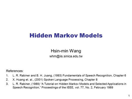 1 Hidden Markov Models Hsin-min Wang References: 1.L. R. Rabiner and B. H. Juang, (1993) Fundamentals of Speech Recognition, Chapter.
