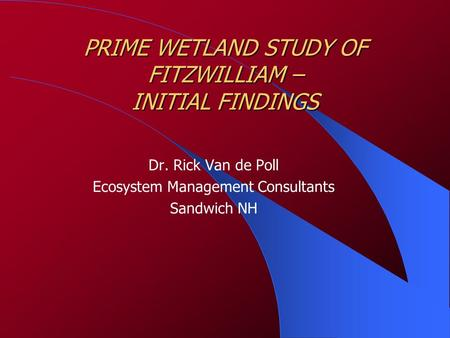 PRIME WETLAND STUDY OF FITZWILLIAM – INITIAL FINDINGS Dr. Rick Van de Poll Ecosystem Management Consultants Sandwich NH.
