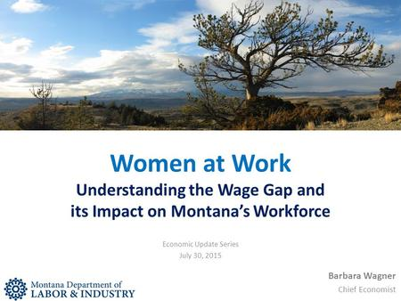 Women at Work Understanding the Wage Gap and its Impact on Montana's Workforce Barbara Wagner Chief Economist Economic Update Series July 30, 2015.