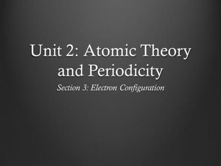Unit 2: Atomic Theory and Periodicity Section 3: Electron Configuration.